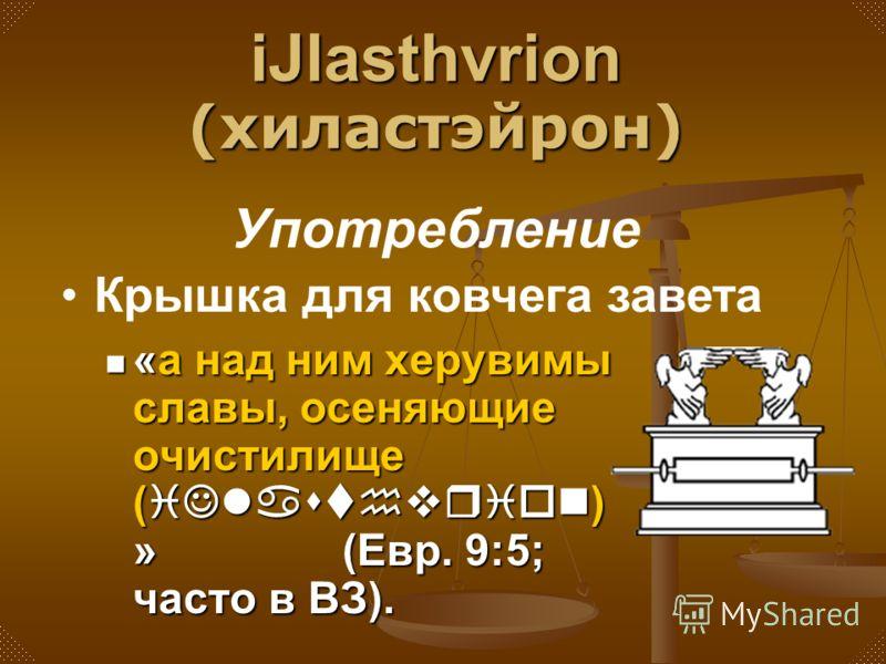 «а над ним херувимы славы, осеняющие очистилище (iJlasthvrion) » (Евр. 9:5; часто в ВЗ). Употребление Крышка для ковчега завета iJlasthvrion (хиластэйрон)
