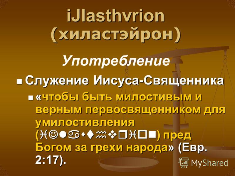 Служение Иисуса-Священника «чтобы быть милостивым и верным первосвященником для умилостивления (iJlasthvrion) пред Богом за грехи народа» (Евр. 2:17). iJlasthvrion (хиластэйрон) Употребление
