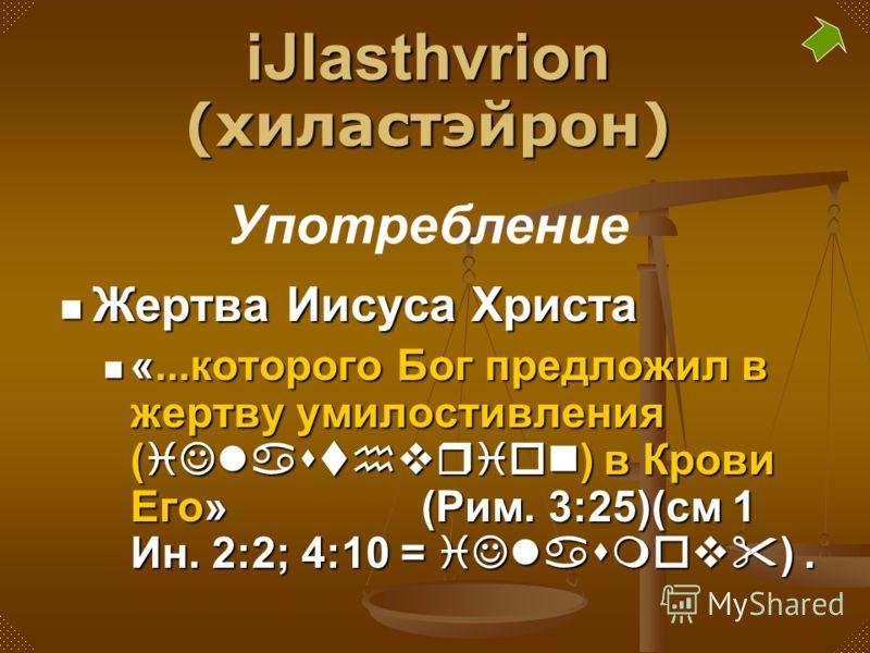Жертва Иисуса Христа «...которого Бог предложил в жертву умилостивления (iJlasthvrion) в Крови Его» (Рим. 3:25)(см 1 Ин. 2:2; 4:10 = iJlasmov). iJlasthvrion (хиластэйрон) Употребление