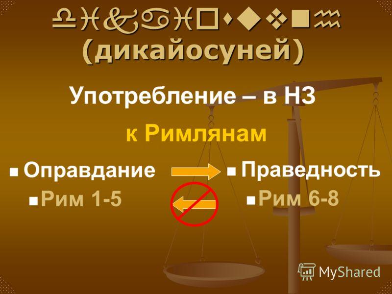 Оправдание Рим 1-5 Праведность Рим 6-8 dikaiosuvnh (дикайосуней) dikaiosuvnh (дикайосуней) Употребление – в НЗ к Римлянам