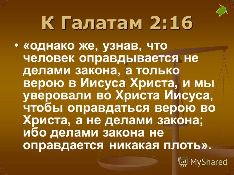 К Галатам 2:16 «однако же, узнав, что человек оправдывается не делами закона, а только верою в Иисуса Христа, и мы уверовали во Христа Иисуса, чтобы оправдаться верою во Христа, а не делами закона; ибо делами закона не оправдается никакая плоть».