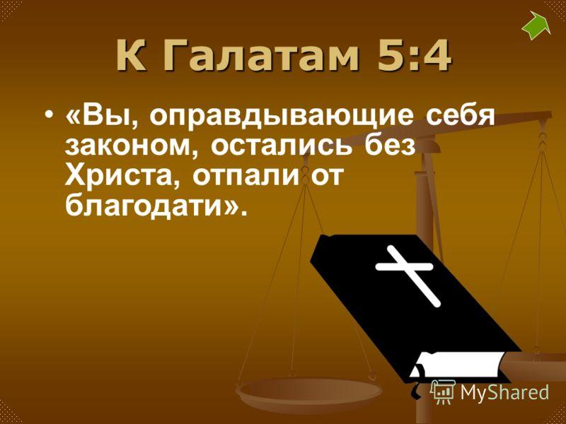 К Галатам 5:4 «Вы, оправдывающие себя законом, остались без Христа, отпали от благодати».