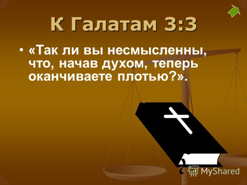К Галатам 3:3 «Так ли вы несмысленны, что, начав духом, теперь оканчиваете плотью?».