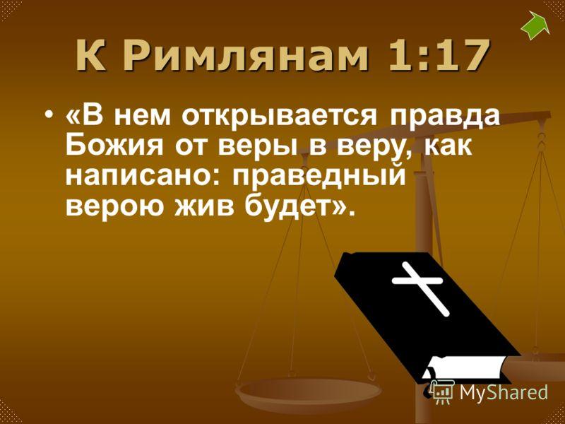 К Римлянам 1:17 «В нем открывается правда Божия от веры в веру, как написано: праведный верою жив будет».