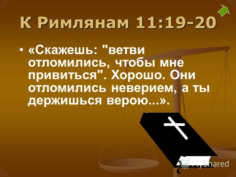 К Римлянам 11:19-20 «Скажешь: ветви отломились, чтобы мне привиться. Хорошо. Они отломились неверием, а ты держишься верою...».