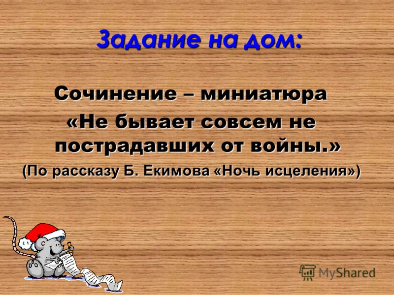 Задание на дом: Сочинение – миниатюра «Не бывает совсем не пострадавших от войны.» (По рассказу Б. Екимова «Ночь исцеления»)