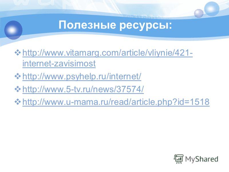 Полезные ресурсы: http://www.vitamarg.com/article/vliynie/421- internet-zavisimost http://www.vitamarg.com/article/vliynie/421- internet-zavisimost http://www.psyhelp.ru/internet/ http://www.5-tv.ru/news/37574/ http://www.u-mama.ru/read/article.php?i