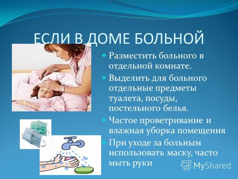 ЕСЛИ В ДОМЕ БОЛЬНОЙ Разместить больного в отдельной комнате. Выделить для больного отдельные предметы туалета, посуды, постельного белья. Частое проветривание и влажная уборка помещения При уходе за больным использовать маску, часто мыть руки