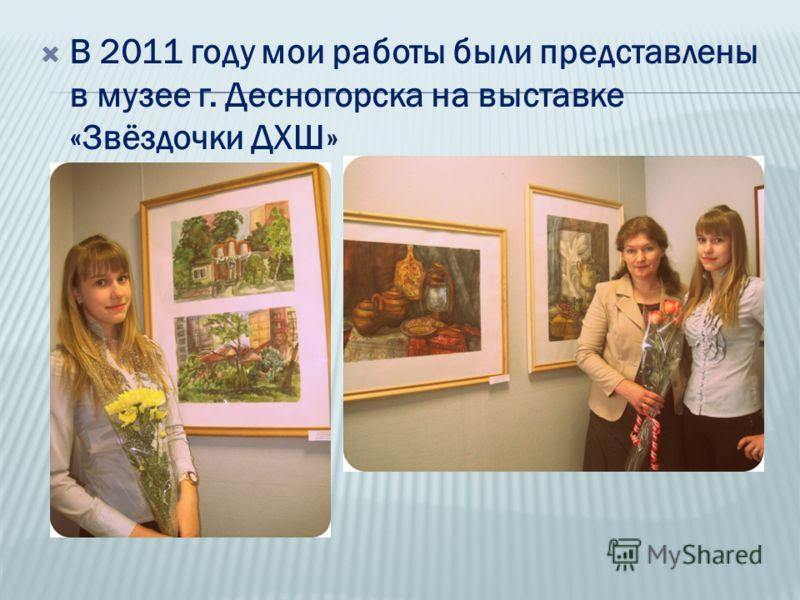 В 2011 году мои работы были представлены в музее г. Десногорска на выставке «Звёздочки ДХШ»