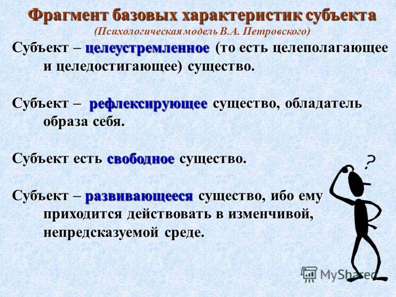 Фрагмент базовых характеристик субъекта (Психологическая модель В.А. Петровского) Субъект – целеустремленное (то есть целеполагающее и целедостигающее) существо. Субъект – рефлексирующее существо, обладатель образа себя. Субъект есть свободное сущест
