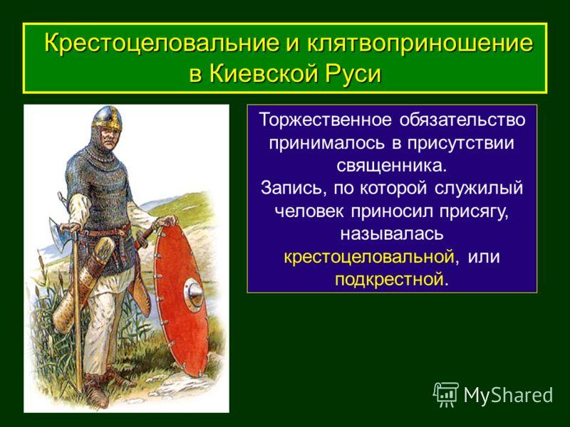 Торжественное обязательство принималось в присутствии священника. Запись, по которой служилый человек приносил присягу, называлась крестоцеловальной, или подкрестной. Крестоцеловальние и клятвоприношение в Киевской Руси Крестоцеловальние и клятвоприн