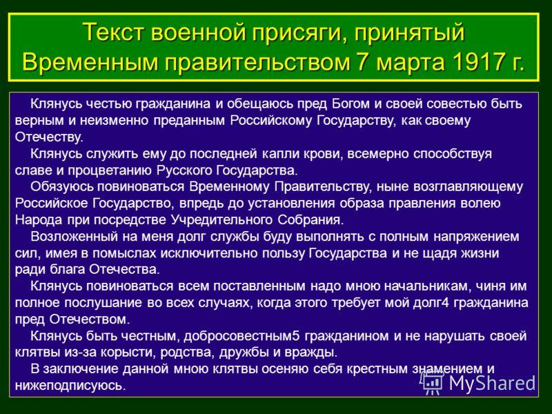 Клянусь честью гражданина и обещаюсь пред Богом и своей совестью быть верным и неизменно преданным Российскому Государству, как своему Отечеству. Клянусь служить ему до последней капли крови, всемерно способствуя славе и процветанию Русского Государс