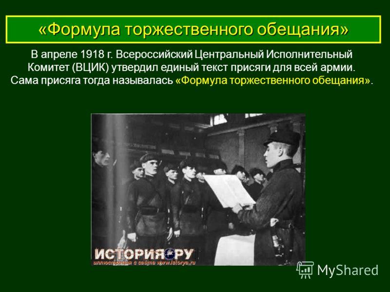 «Формула торжественного обещания» В апреле 1918 г. Всероссийский Центральный Исполнительный Комитет (ВЦИК) утвердил единый текст присяги для всей армии. Сама присяга тогда называлась «Формула торжественного обещания».