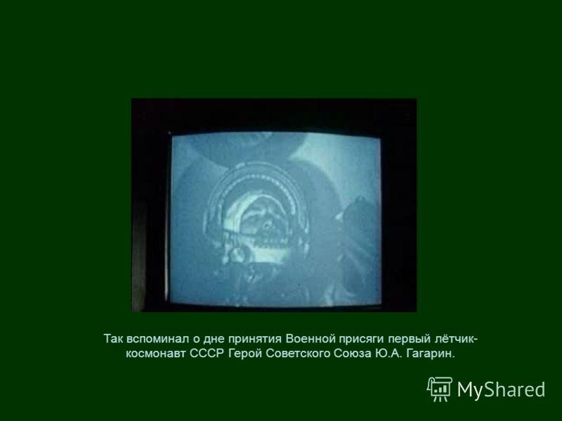 Так вспоминал о дне принятия Военной присяги первый лётчик- космонавт СССР Герой Советского Союза Ю.А. Гагарин.