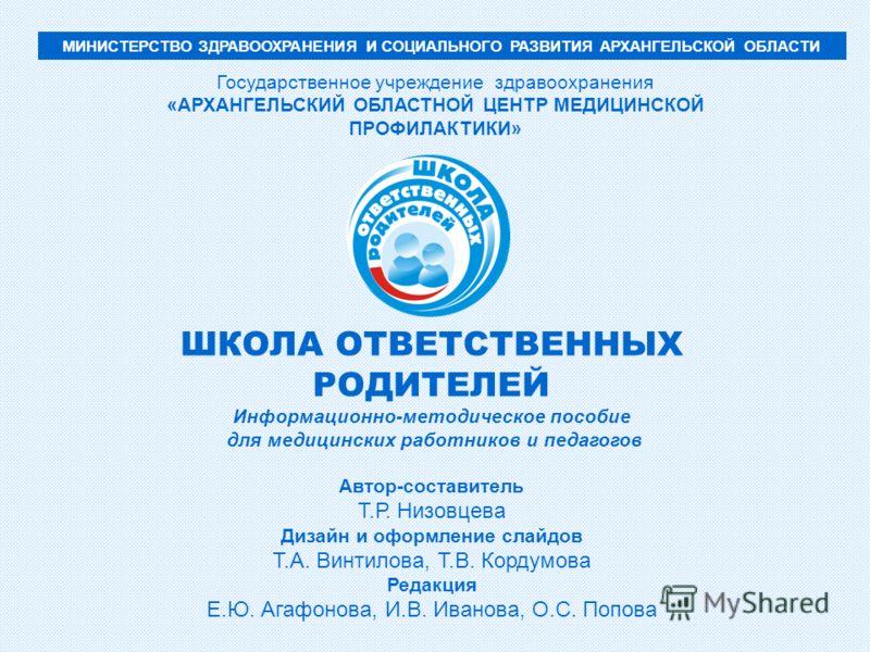 МИНИСТЕРСТВО ЗДРАВООХРАНЕНИЯ И СОЦИАЛЬНОГО РАЗВИТИЯ АРХАНГЕЛЬСКОЙ ОБЛАСТИ Государственное учреждение здравоохранения «АРХАНГЕЛЬСКИЙ ОБЛАСТНОЙ ЦЕНТР МЕДИЦИНСКОЙ ПРОФИЛАКТИКИ» ШКОЛА ОТВЕТСТВЕННЫХ РОДИТЕЛЕЙ Информационно-методическое пособие для медицин