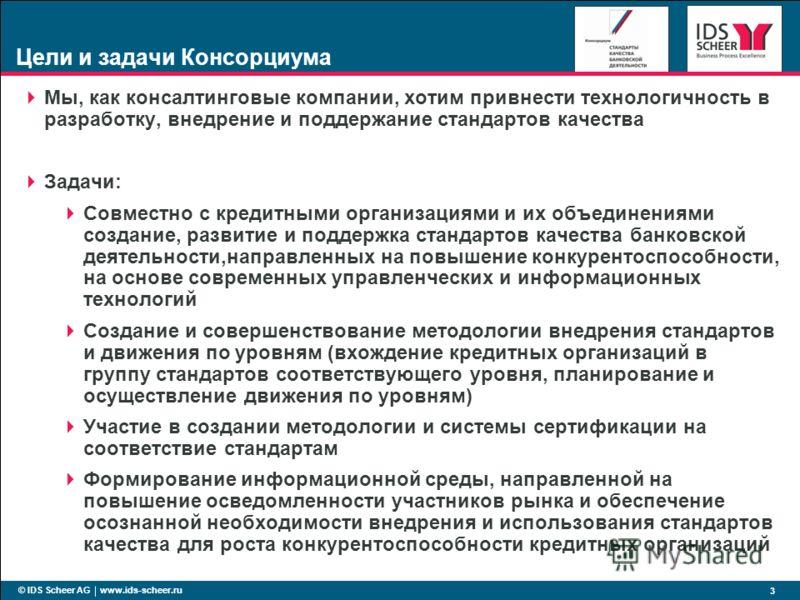 © IDS Scheer AG www.ids-scheer.ru 3 Цели и задачи Консорциума Мы, как консалтинговые компании, хотим привнести технологичность в разработку, внедрение и поддержание стандартов качества Задачи: Совместно с кредитными организациями и их объединениями с