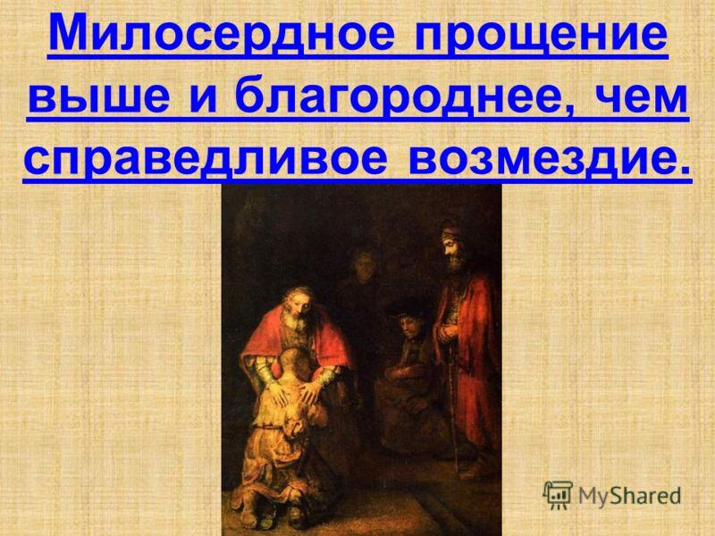 Милосердное прощение выше и благороднее, чем справедливое возмездие.