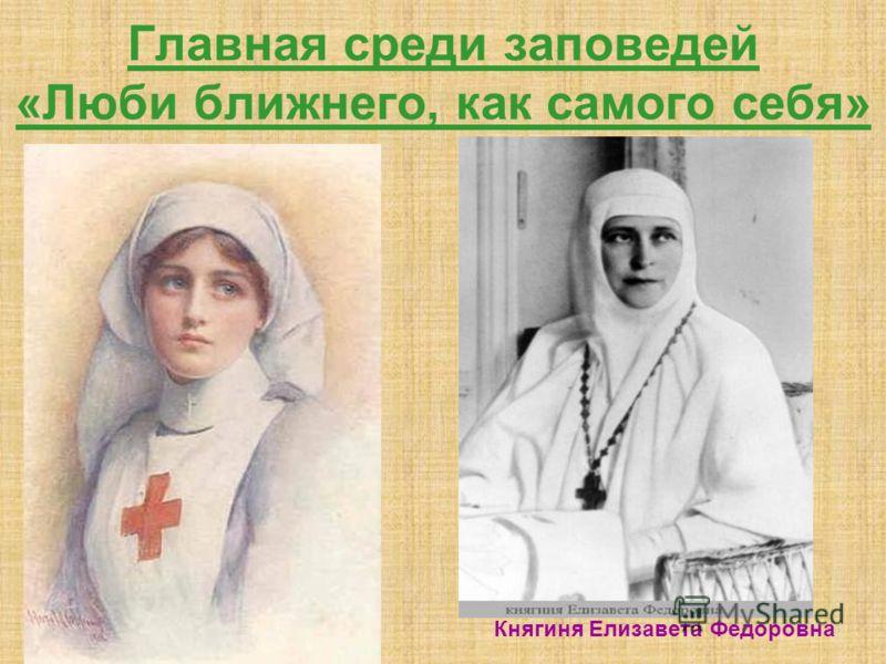 Главная среди заповедей «Люби ближнего, как самого себя» Княгиня Елизавета Федоровна