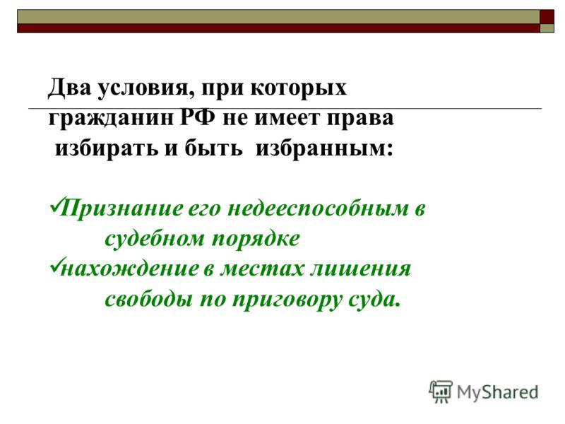 Два условия, при которых гражданин РФ не имеет права избирать и быть избранным: Признание его недееспособным в судебном порядке нахождение в местах лишения свободы по приговору суда.