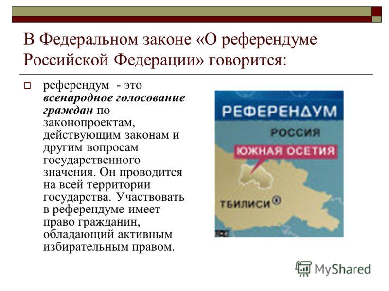 В Федеральном законе «О референдуме Российской Федерации» говорится: референдум - это всенародное голосование граждан по законопроектам, действующим законам и другим вопросам государственного значения. Он проводится на всей территории государства. Уч