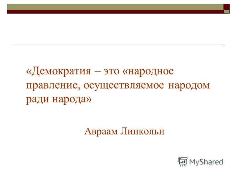 «Демократия – это «народное правление, осуществляемое народом ради народа» Авраам Линкольн