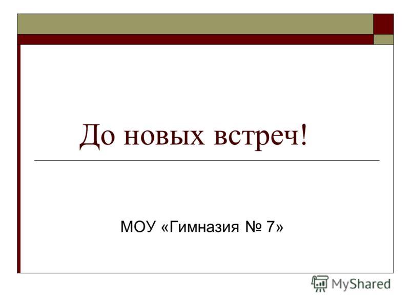 До новых встреч! МОУ «Гимназия 7»