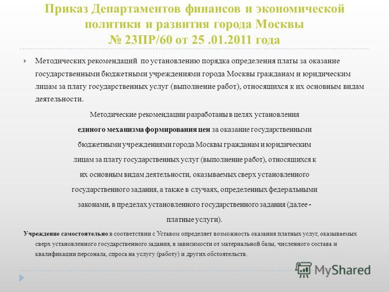 Приказ Департаментов финансов и экономической политики и развития города Москвы 23ПР/60 от 25.01.2011 года Методических рекомендаций по установлению порядка определения платы за оказание государственными бюджетными учреждениями города Москвы граждана