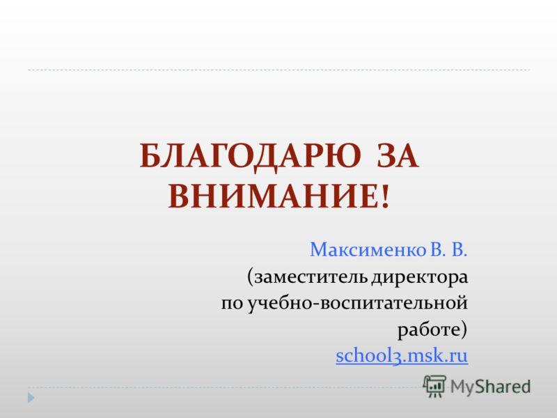 БЛАГОДАРЮ ЗА ВНИМАНИЕ! Максименко В. В. (заместитель директора по учебно-воспитательной работе) school3.msk.ru
