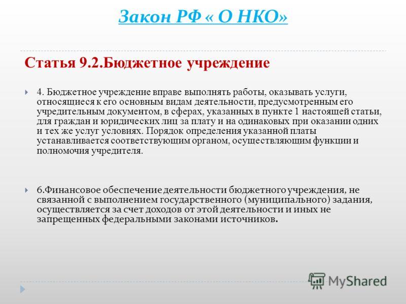 Закон РФ « О НКО» Статья 9.2.Бюджетное учреждение 4. Бюджетное учреждение вправе выполнять работы, оказывать услуги, относящиеся к его основным видам деятельности, предусмотренным его учредительным документом, в сферах, указанных в пункте 1 настоящей
