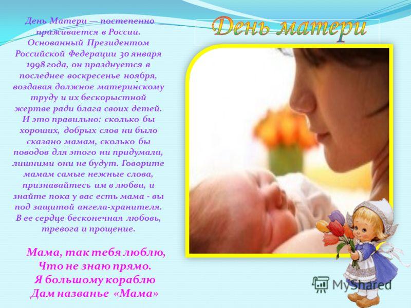 День Матери постепенно приживается в России. Основанный Президентом Российской Федерации 30 января 1998 года, он празднуется в последнее воскресенье ноября, воздавая должное материнскому труду и их бескорыстной жертве ради блага своих детей. И это пр