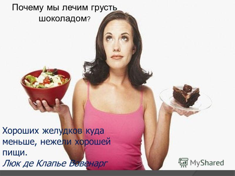 Почему мы лечим грусть шоколадом ? Хороших желудков куда меньше, нежели хорошей пищи. Люк де Клапье Вовенарг