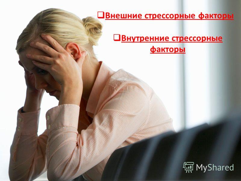 Внешние стрессорные факторы Внутренние стрессорные факторы