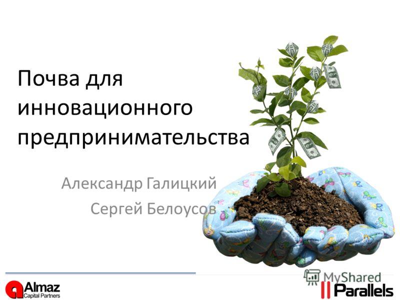 Почва для инновационного предпринимательства Александр Галицкий Сергей Белоусов