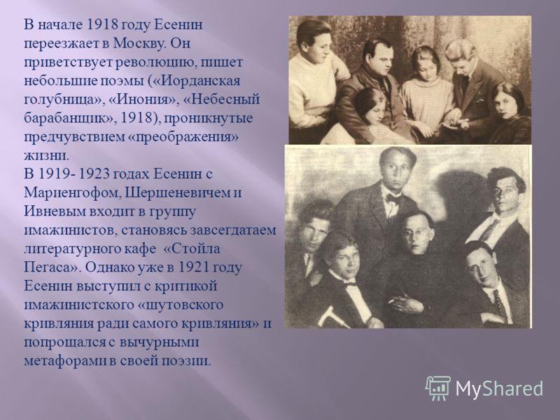 В начале 1918 году Есенин переезжает в Москву. Он приветствует революцию, пишет небольшие поэмы («Иорданская голубница», «Инония», «Небесный барабанщик», 1918), проникнутые предчувствием «преображения» жизни. В 1919- 1923 годах Есенин с Мариенгофом,