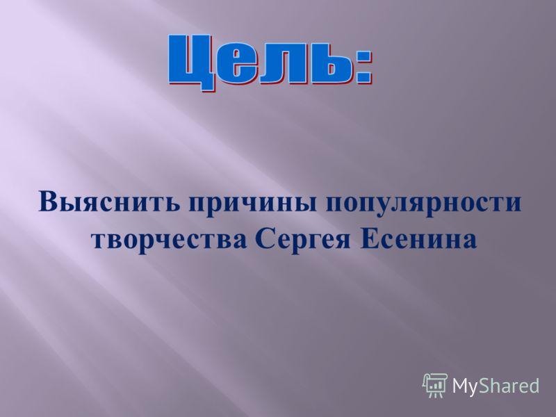 Выяснить причины популярности творчества Сергея Есенина