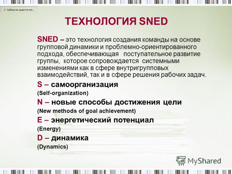 ТЕХНОЛОГИЯ SNED SNED – это технология создания команды на основе групповой динамики и проблемно-ориентированного подхода, обеспечивающая поступательное развитие группы, которое сопровождается системными изменениями как в сфере внутригрупповых взаимод