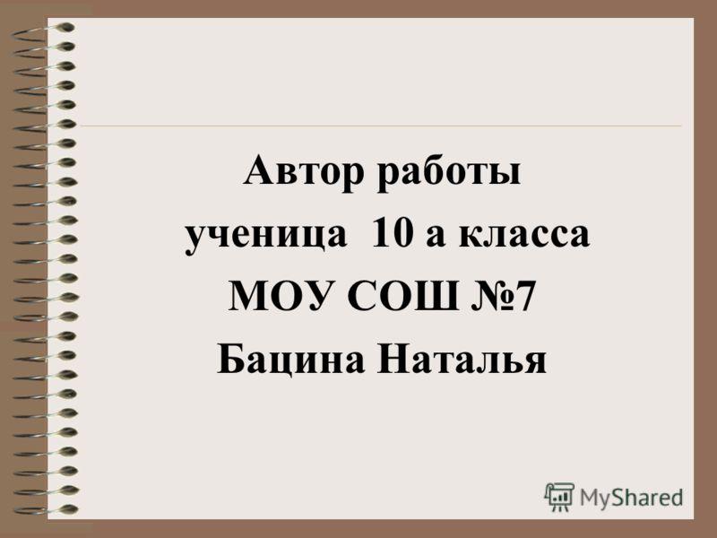 Автор работы ученица 10 а класса МОУ СОШ 7 Бацина Наталья