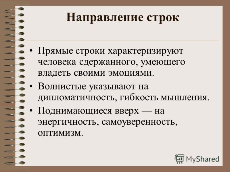 Направление строк Прямые строки характеризируют человека сдержанного, умеющего владеть своими эмоциями. Волнистые указывают на дипломатичность, гибкость мышления. Поднимающиеся вверх на энергичность, самоуверенность, оптимизм.