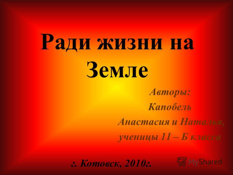 Авторы: Капобель Анастасия и Наталья, ученицы 11 – Б класса г. Котовск, 2010г. Ради жизни на Земле