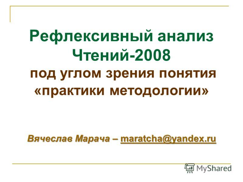 Вячеслав Марача – maratcha@yandex.ru Рефлексивный анализ Чтений-2008 под углом зрения понятия «практики методологии» Вячеслав Марача – maratcha@yandex.rumaratcha@yandex.ru