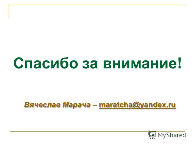 Вячеслав Марача – maratcha@yandex.ru Спасибо за внимание! Вячеслав Марача – maratcha@yandex.rumaratcha@yandex.ru