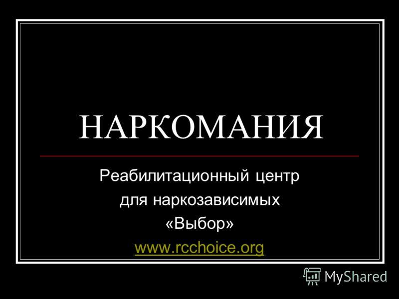 НАРКОМАНИЯ Реабилитационный центр для наркозависимых «Выбор» www.rcchoice.org