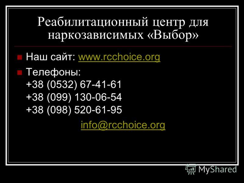 Реабилитационный центр для наркозависимых «Выбор» Наш сайт: www.rcchoice.orgwww.rcchoice.org Телефоны: +38 (0532) 67-41-61 +38 (099) 130-06-54 +38 (098) 520-61-95 info@rcchoice.org
