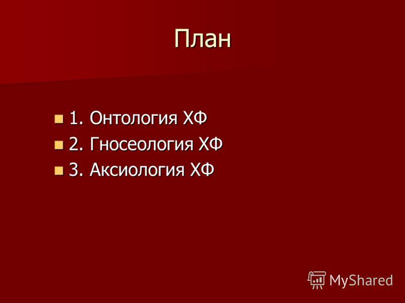 План 1. Онтология ХФ 1. Онтология ХФ 2. Гносеология ХФ 2. Гносеология ХФ 3. Аксиология ХФ 3. Аксиология ХФ