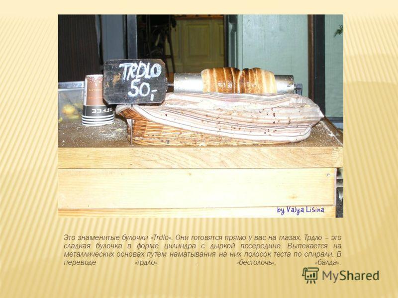 Это знаменитые булочки «Trdlo». Они готовятся прямо у вас на глазах. Трдло – это сладкая булочка в форме цилиндра с дыркой посередине. Выпекается на металлических основах путем наматывания на них полосок теста по спирали. В переводе «трдло» - «бестол