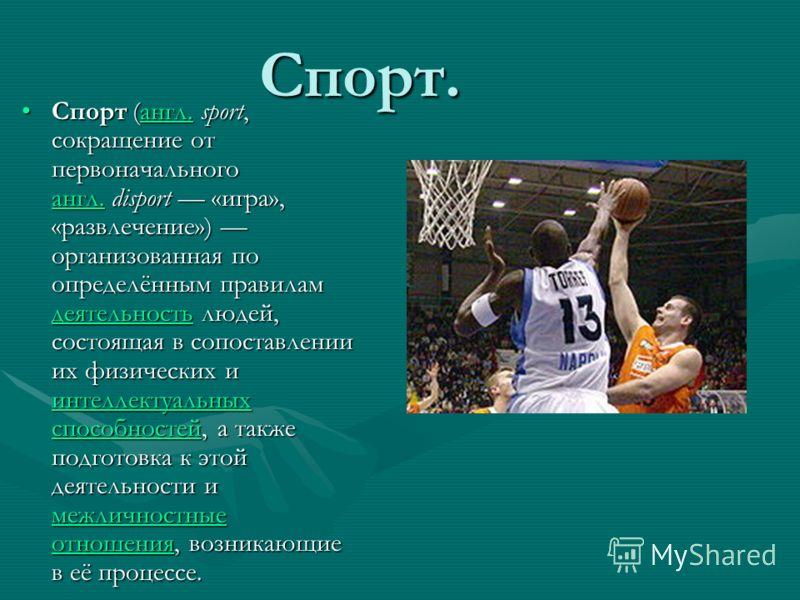 Спорт. Спорт (англ. sport, сокращение от первоначального англ. disport «игра», «развлечение») организованная по определённым правилам деятельность людей, состоящая в сопоставлении их физических и интеллектуальных способностей, а также подготовка к эт