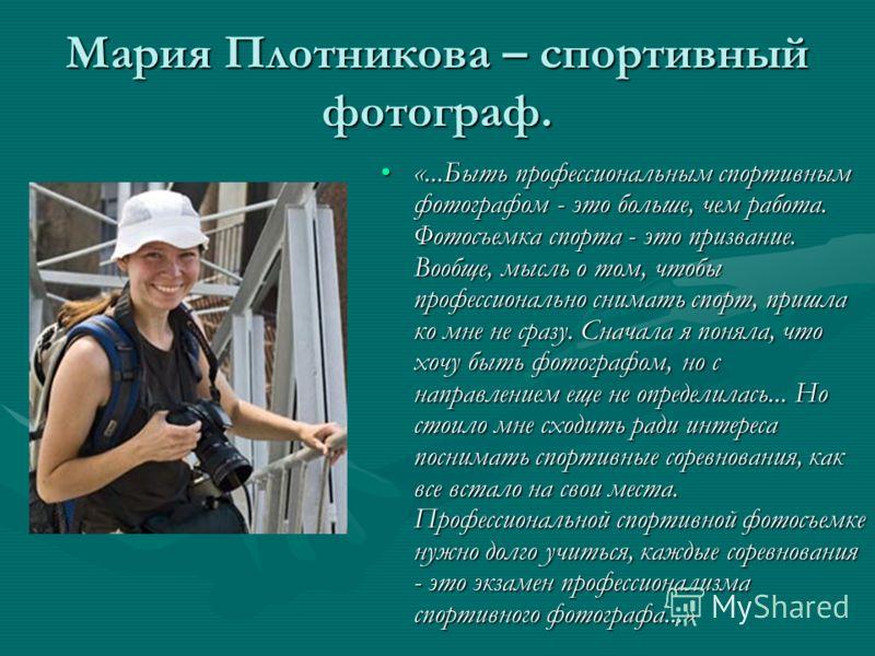 Мария Плотникова – спортивный фотограф. «...Быть профессиональным спортивным фотографом - это больше, чем работа. Фотосъемка спорта - это призвание. Вообще, мысль о том, чтобы профессионально снимать спорт, пришла ко мне не сразу. Сначала я поняла, ч