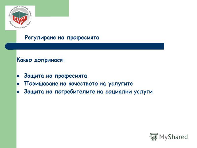 Регулиране на професията Какво допринася: Защита на професията Повишаване на качеството на услугите Защита на потребителите на социални услуги