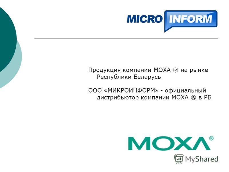 Продукция компании MOXA ® на рынке Республики Беларусь ООО «МИКРОИНФОРМ» - официальный дистрибьютор компании MOXA ® в РБ