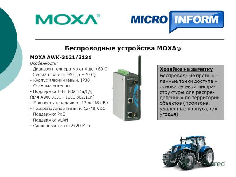 Беспроводные устройства MOXA © MOXA AWK-3121/3131 Особенности: - Диапазон температур от 0 до +60 С (вариант «Т» от -40 до +70 С) - Корпус алюминиевый, IP30 - Съемные антенны - Поддержка IEEE 802.11a/b/g (для AWK-3131 - IEEE 802.11n) - Мощность переда